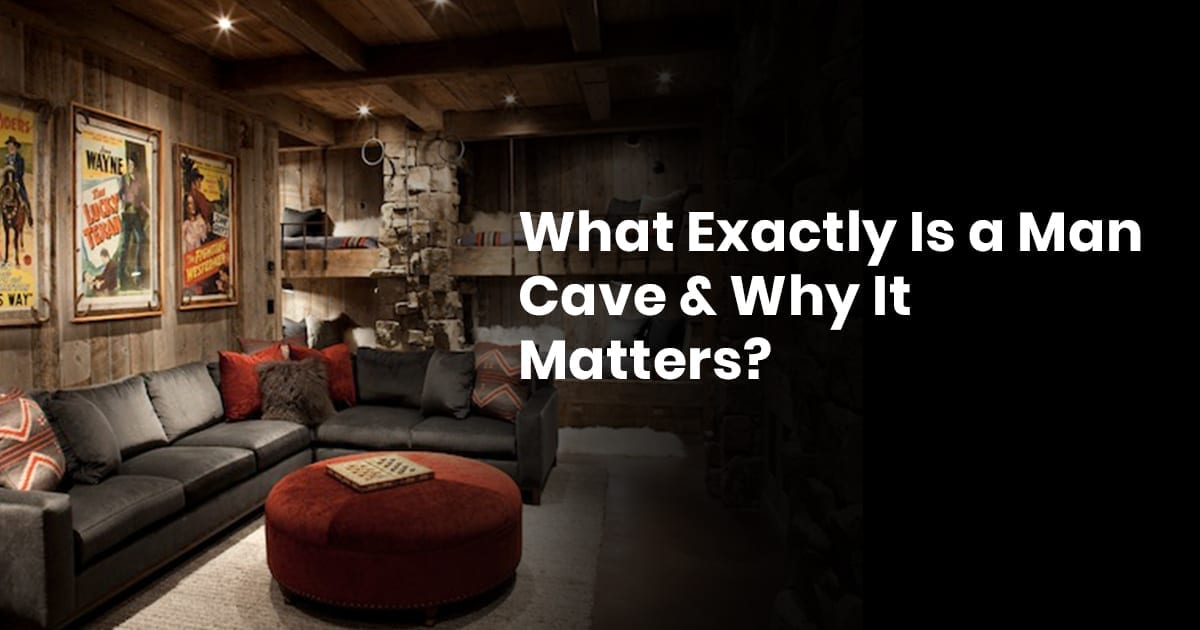 What Exactly Is A Man Cave & Why It Matters?